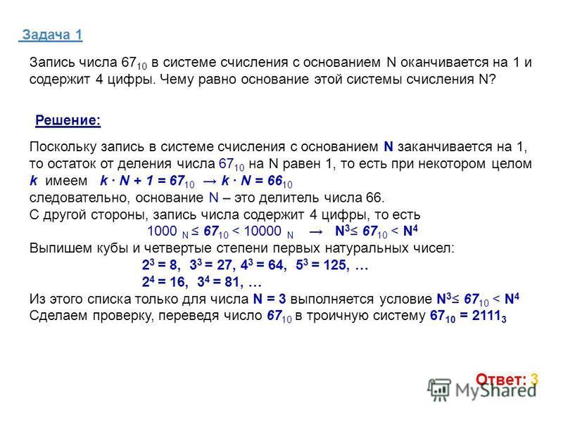 Задача 1 Ответ: 3 Запись числа 67 10 в системе счисления с основанием N оканчивается на 1 и содержит 4 цифры. Чему равно основание этой системы счисления N? Поскольку запись в системе счисления с основанием N заканчивается на 1, то остаток от деления