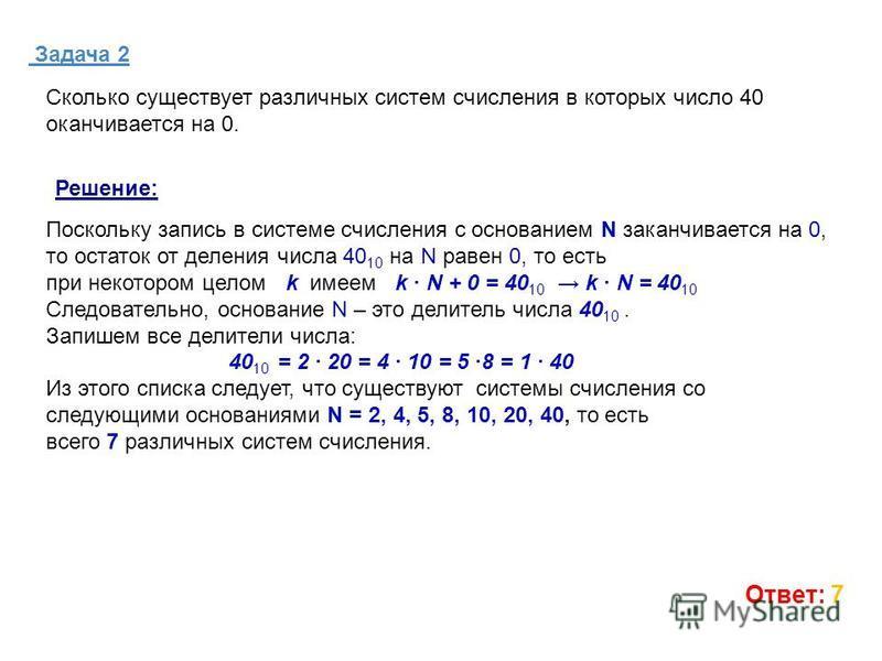 Задача 2 Ответ: 7 Сколько существует различных систем счисления в которых число 40 оканчивается на 0. Поскольку запись в системе счисления с основанием N заканчивается на 0, то остаток от деления числа 40 10 на N равен 0, то есть при некотором целом
