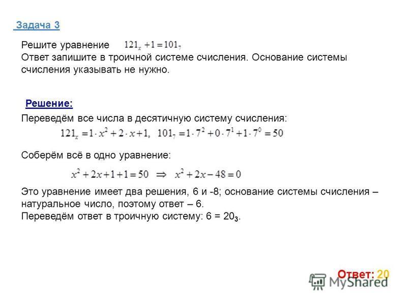 Задача 3 Ответ: 20 Решите уравнение Ответ запишите в троичной системе счисления. Основание системы счисления указывать не нужно. Переведём все числа в десятичную систему счисления: Соберём всё в одно уравнение: Это уравнение имеет два решения, 6 и -8