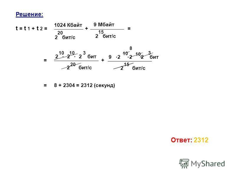 Решение: t = t 1 + t 2 = + = = + = 8 + 2304 = 2312 (секунд) 1024 Кбайт 2 бит/с 20 9 Мбайт 2 бит/с 15. 2 2 2 бит 10 3. 20 2 бит/с. 9 2 2 2 бит 10 3. 15 2 бит/с 10. 8 Ответ: 2312