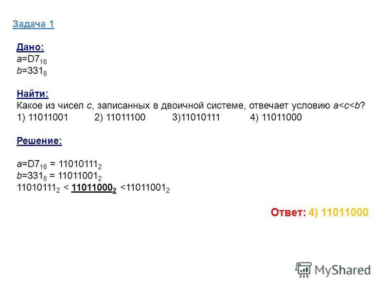 Задача 1 Дано: а=D7 16 b=331 8 Найти: Какое из чисел c, записанных в двоичной системе, отвечает условию a<c<b? 1) 11011001 2) 11011100 3)11010111 4) 11011000 Решение: а=D7 16 = 11010111 2 b=331 8 = 11011001 2 11010111 2 < 11011000 2 <11011001 2 Ответ