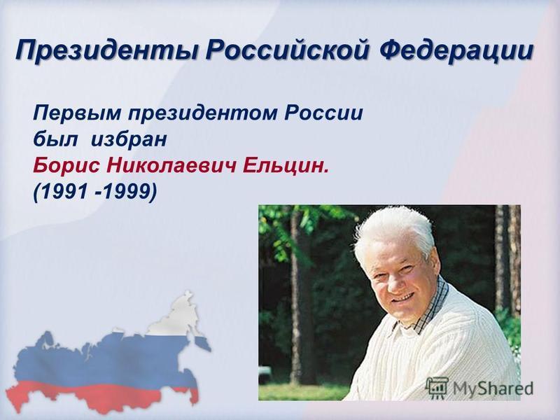 Президенты Российской Федерации Первым президентом России был избран Борис Николаевич Ельцин. (1991 -1999)