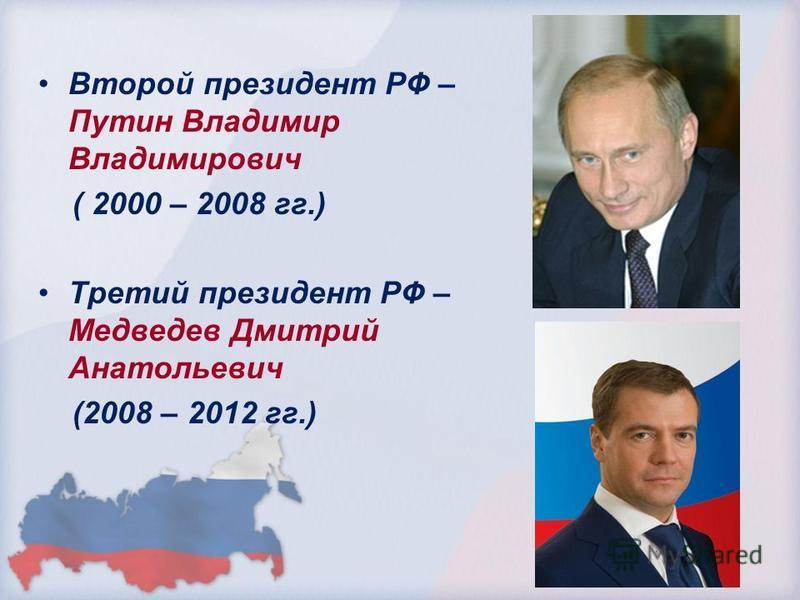 Второй президент РФ – Путин Владимир Владимирович ( 2000 – 2008 гг.) Третий президент РФ – Медведев Дмитрий Анатольевич (2008 – 2012 гг.)