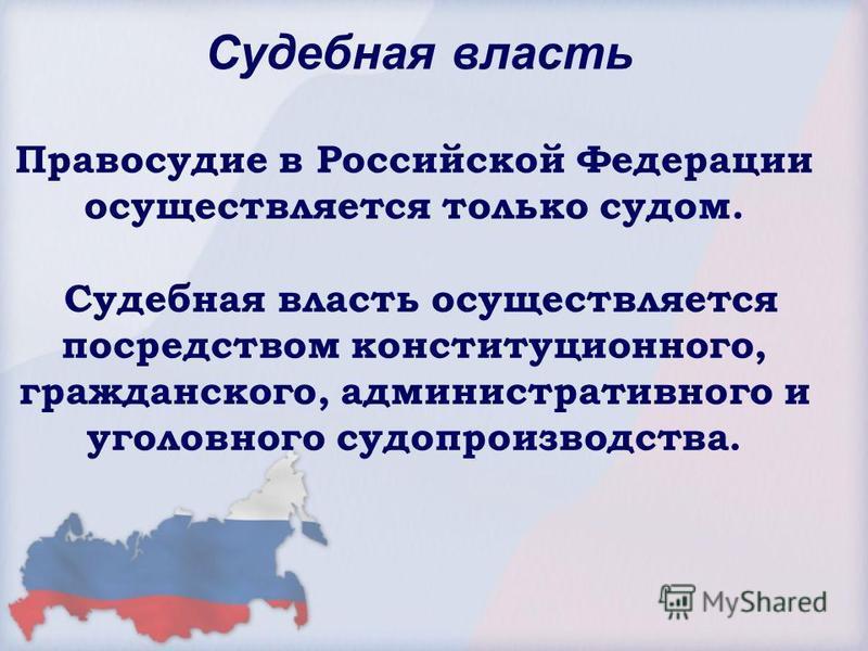 Судебная власть Правосудие в Российской Федерации осуществляется только судом. Судебная власть осуществляется посредством конституционного, гражданского, административного и уголовного судопроизводства.