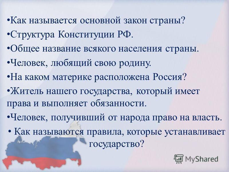 Как называется основной закон страны? Структура Конституции РФ. Общее название всякого населения страны. Человек, любящий свою родину. На каком материке расположена Россия? Житель нашего государства, который имеет права и выполняет обязанности. Челов