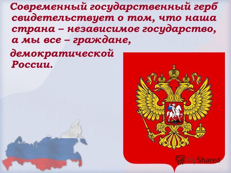 Современный государственный герб свидетельствует о том, что наша страна – независимое государство, а мы все – граждане, демократической России.
