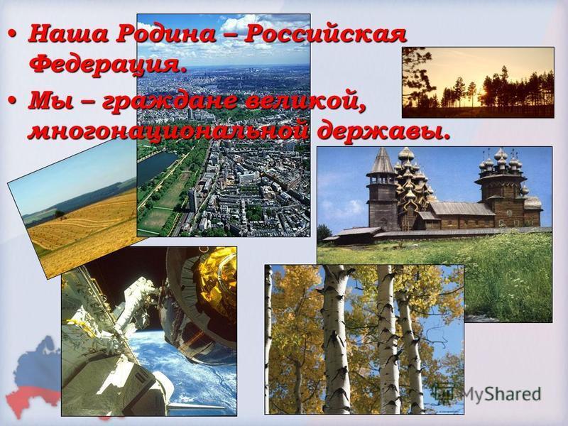Наша Родина – Российская Федерация. Наша Родина – Российская Федерация. Мы – граждане великой, многонациональной державы. Мы – граждане великой, многонациональной державы.