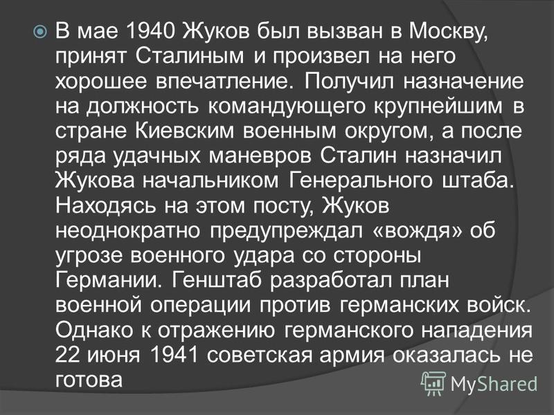 В мае 1940 Жуков был вызван в Москву, принят Сталиным и произвел на него хорошее впечатление. Получил назначение на должность командующего крупнейшим в стране Киевским военным округом, а после ряда удачных маневров Сталин назначил Жукова начальником