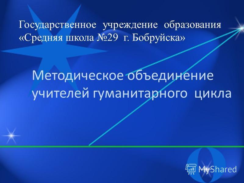 Государственное учреждение образования «Средняя школа 29 г. Бобруйска» Методическое объединение учителей гуманитарного цикла