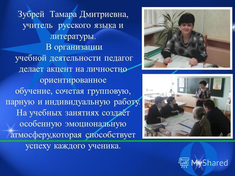 Зубрей Тамара Дмитриевна, учитель русского языка и литературы. В организации учебной деятельности педагог делает акцент на личностно ориентированное обучение, сочетая групповую, парную и индивидуальную работу. На учебных занятиях создаёт особенную эм