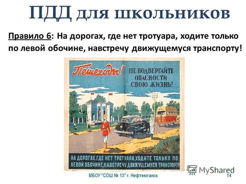 Правило 6: На дорогах, где нет тротуара, ходите только по левой обочине, навстречу движущемуся транспорту! ПДД для школьников МБОУ СОШ 13 г. Нефтеюганск 14