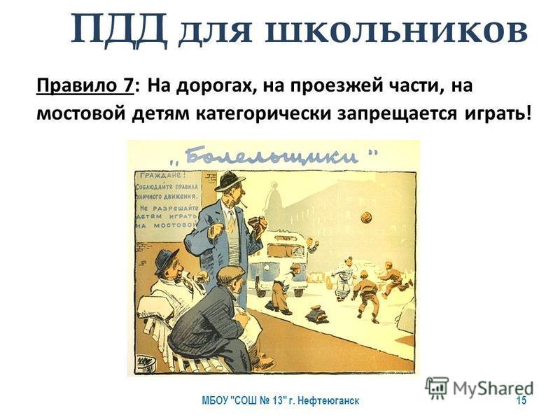 Правило 7: На дорогах, на проезжей части, на мостовой детям категорически запрещается играть! ПДД для школьников МБОУ СОШ 13 г. Нефтеюганск 15