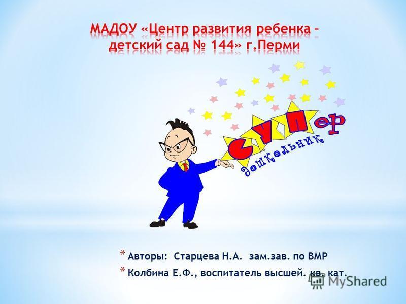* Авторы: Старцева Н.А. зам.зав. по ВМР * Колбина Е.Ф., воспитатель высшей. кв. кат.