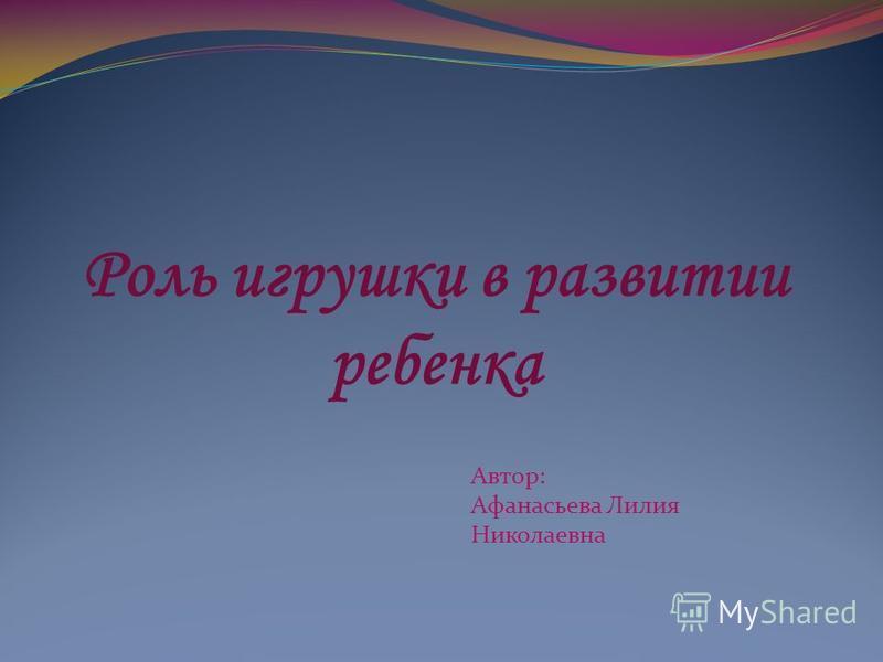 Роль игрушки в развитии ребенка Автор: Афанасьева Лилия Николаевна