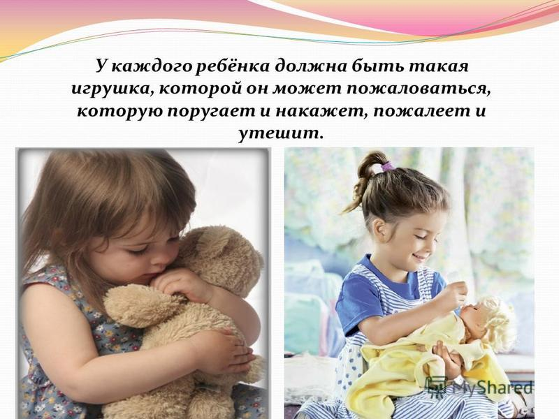 У каждого ребёнка должна быть такая игрушка, которой он может пожаловаться, которую поругает и накажет, пожалеет и утешит.