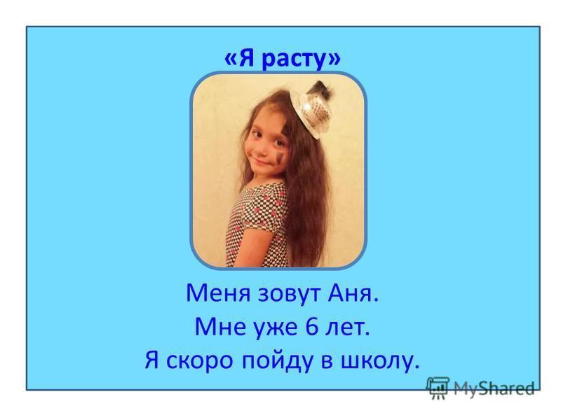 «Я расту» Меня зовут Аня. Мне уже 6 лет. Я скоро пойду в школу.