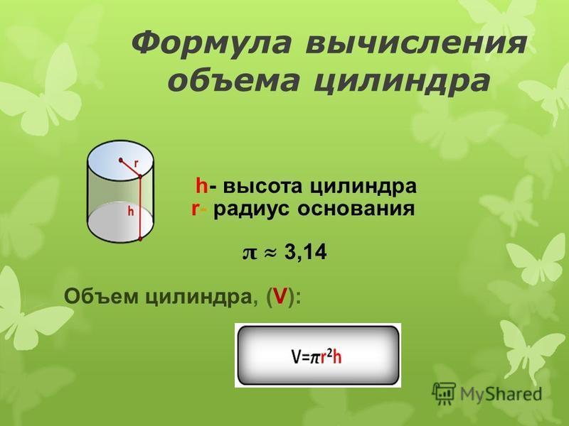 Формула вычисления объема цилиндра h- высота цилиндра r- радиус основания π 3,14 Объем цилиндра, (V):