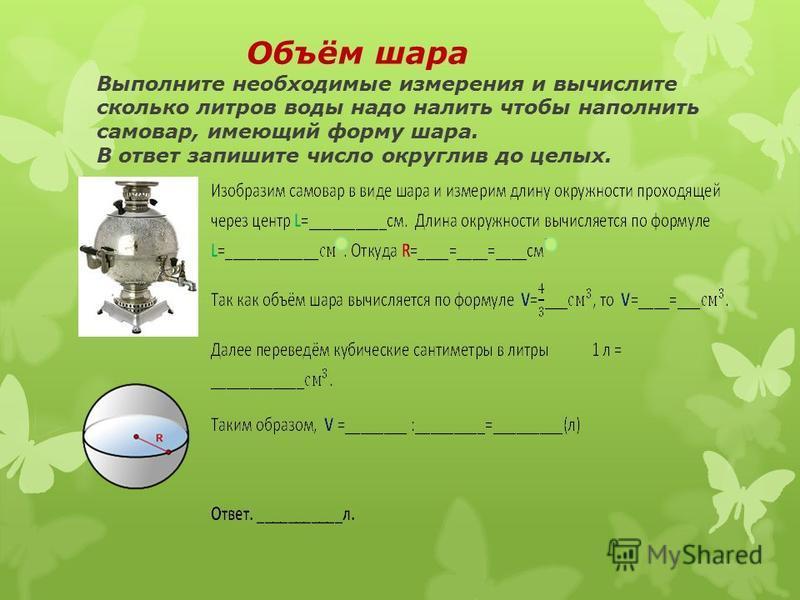 Объём шара Выполните необходимые измерения и вычислите сколько литров воды надо налить чтобы наполнить самовар, имеющий форму шара. В ответ запишите число округлив до целых.