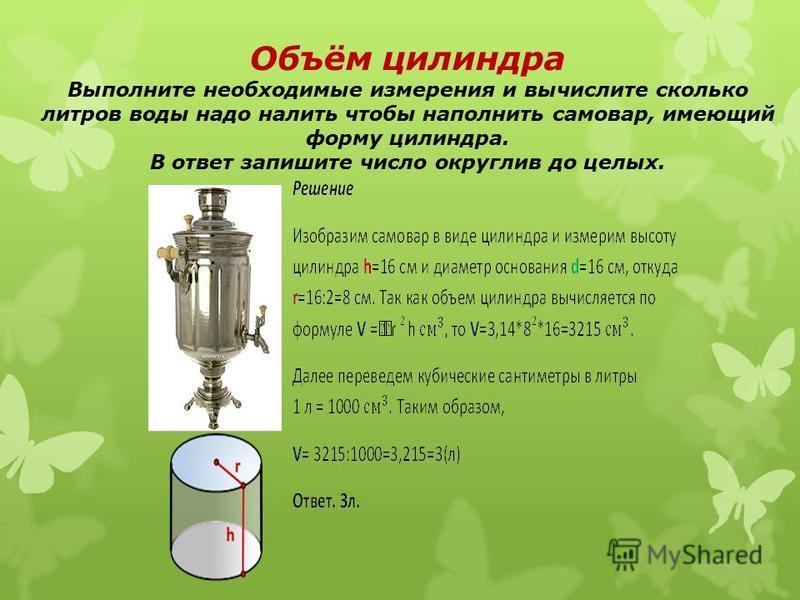 Объём цилиндра Выполните необходимые измерения и вычислите сколько литров воды надо налить чтобы наполнить самовар, имеющий форму цилиндра. В ответ запишите число округлив до целых.