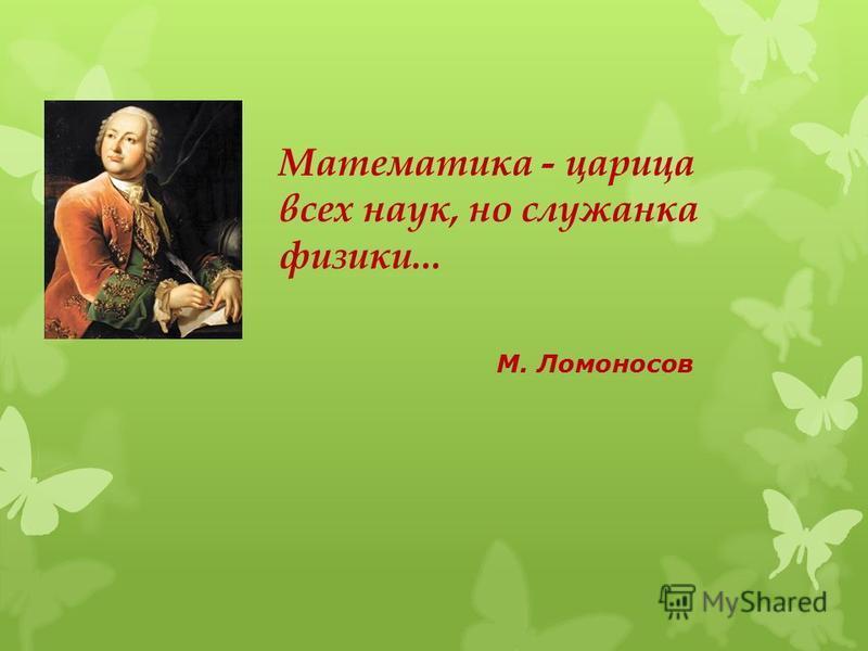 Математика - царица всех наук, но служанка физики... М. Ломоносов