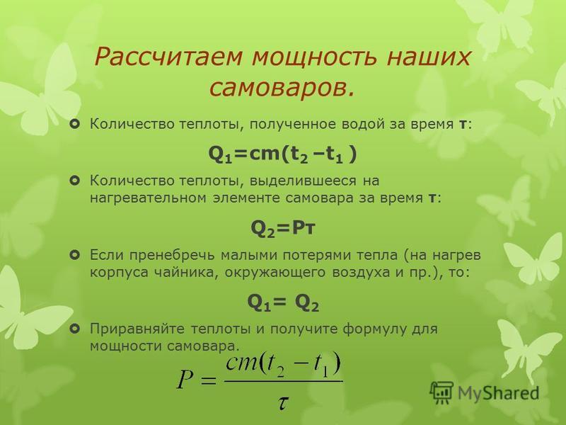 Рассчитаем мощность наших самоваров. Количество теплоты, полученное водой за время τ: Q 1 =cm(t 2 –t 1 ) Количество теплоты, выделившееся на нагревательном элементе самовара за время τ: Q 2 =Pτ Если пренебречь малыми потерями тепла (на нагрев корпуса