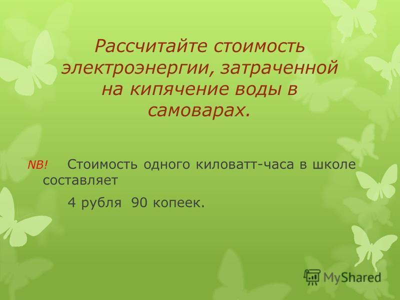 Рассчитайте стоимость электроэнергии, затраченной на кипячение воды в самоварах. NB! Стоимость одного киловатт-часа в школе составляет 4 рубля 90 копеек.