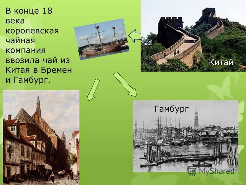 В конце 18 века королевская чайная компания ввозила чай из Китая в Бремен и Гамбург. Гамбург Китай
