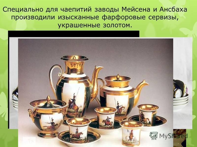 Специально для чаепитий заводы Мейсена и Ансбаха производили изысканные фарфоровые сервизы, украшенные золотом.