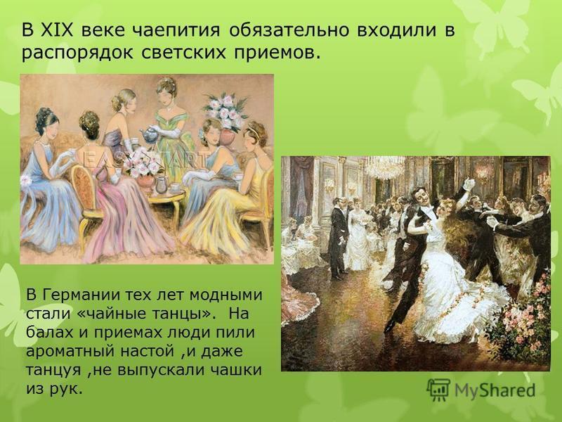 В XIX веке чаепития обязательно входили в распорядок светских приемов. В Германии тех лет модными стали «чайные танцы». На балах и приемах люди пили ароматный настой,и даже танцуя,не выпускали чашки из рук.