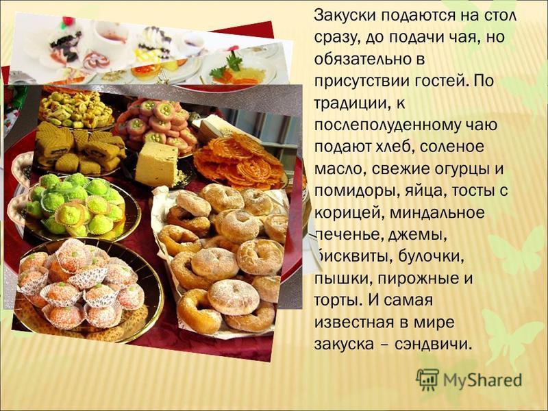 Закуски подаются на стол сразу, до подачи чая, но обязательно в присутствии гостей. По традиции, к послеполуденному чаю подают хлеб, соленое масло, свежие огурцы и помидоры, яйца, тосты с корицей, миндальное печенье, джемы, бисквиты, булочки, пышки,