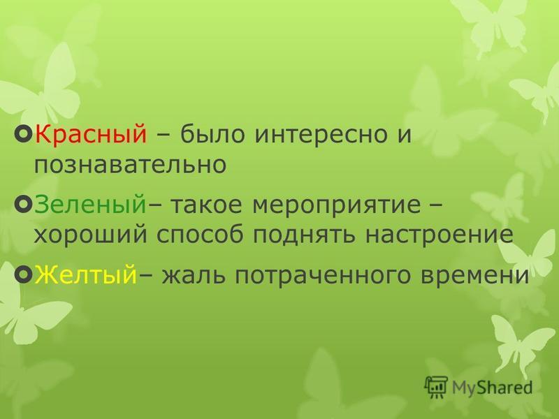 Красный – было интересно и познавательно Зеленый– такое мероприятие – хороший способ поднять настроение Желтый– жаль потраченного времени