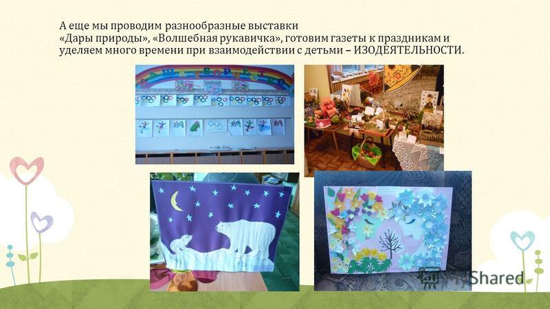 А еще мы проводим разнообразные выставки «Дары природы», «Волшебная рукавичка», готовим газеты к праздникам и уделяем много времени при взаимодействии с детьми – ИЗОДЕЯТЕЛЬНОСТИ.