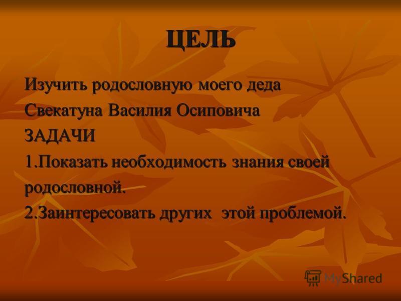 ЦЕЛЬ Изучить родословную моего деда Свекатуна Василия Осиповича ЗАДАЧИ 1. Показать необходимость знания своей родословной. 2. Заинтересовать других этой проблемой.