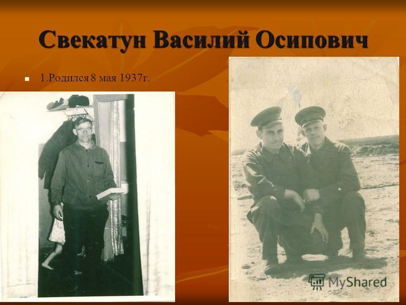 Свекатун Василий Осипович 1. Родился 8 мая 1937 г.