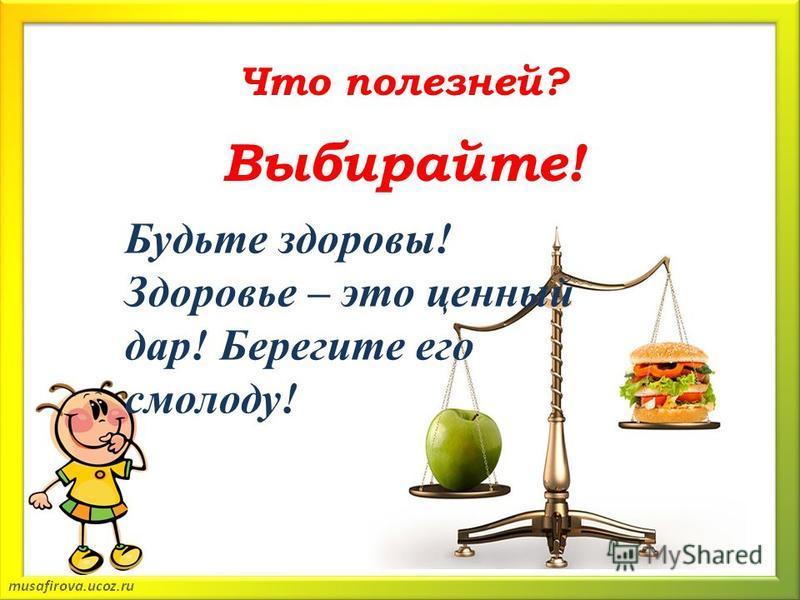 Что полезней? Выбирайте! Будьте здоровы! Здоровье – это ценный дар! Берегите его смолоду!