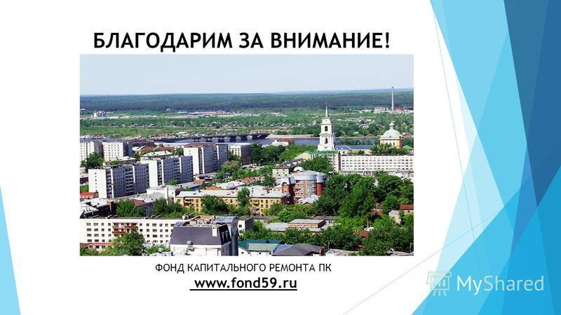 БЛАГОДАРИМ ЗА ВНИМАНИЕ! ФОНД КАПИТАЛЬНОГО РЕМОНТА ПК www.fond59.ru
