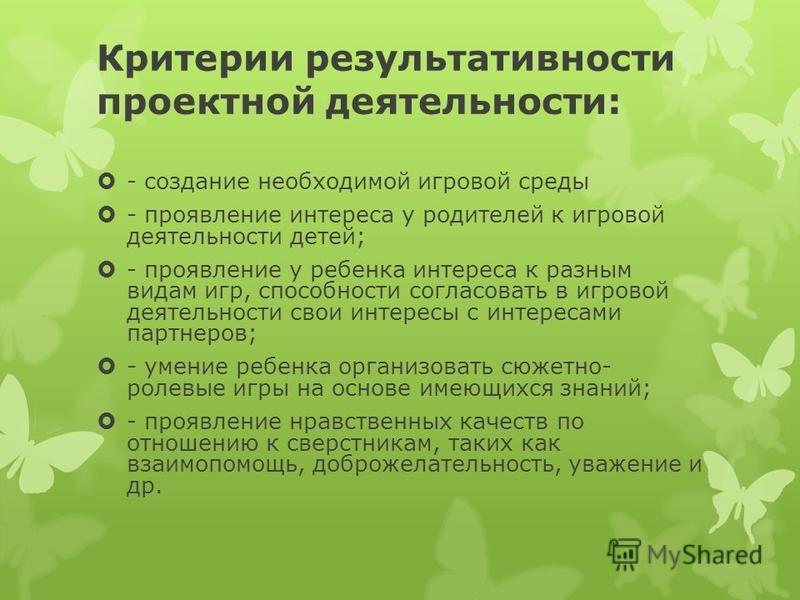 Критерии результативности проектной деятельности: - создание необходимой игровой среды - проявление интереса у родителей к игровой деятельности детей; - проявление у ребенка интереса к разным видам игр, способности согласовать в игровой деятельности
