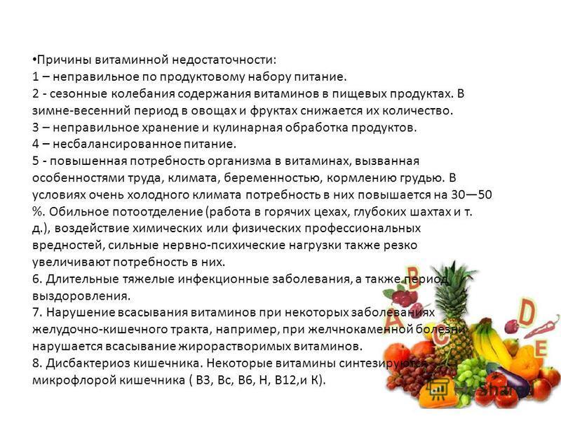 Причины витаминной недостаточности: 1 – неправильное по продуктовому набору питание. 2 - сезонные колебания содержания витаминов в пищевых продуктах. В зимне-весенний период в овощах и фруктах снижается их количество. 3 – неправильное хранение и кули