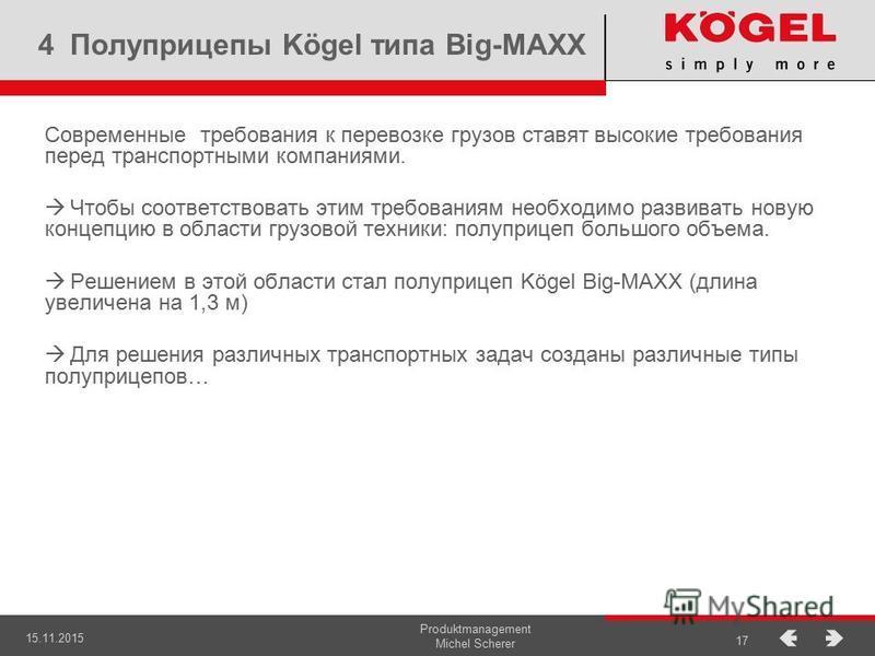 15.11.2015 Produktmanagement Michel Scherer 17 4 Полуприцепы Kögel типа Big-MAXX Современные требования к перевозке грузов ставят высокие требования перед транспортными компаниями. Чтобы соответствовать этим требованиям необходимо развивать новую кон