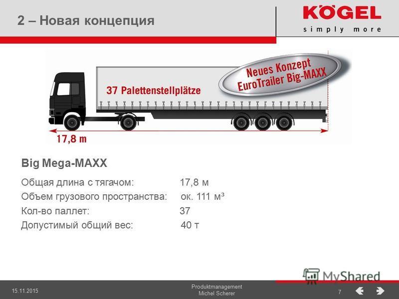 15.11.2015 Produktmanagement Michel Scherer 7 2 – Новая концепция Big Mega-MAXX Общая длина с тягачом: 17,8 м Объем грузового пространства:ок. 111 м³ Кол-во паллет: 37 Допустимый общий вес: 40 т