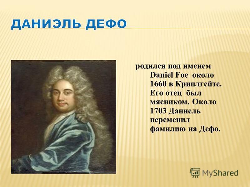 родился под именем Daniel Foe около 1660 в Криплгейте. Его отец был мясником. Около 1703 Даниель переменил фамилию на Дефо.