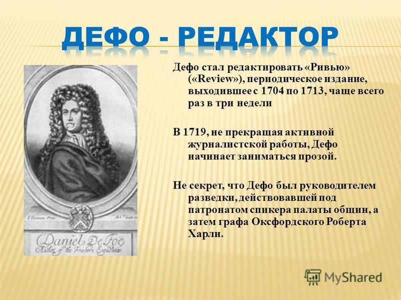 Дефо стал редактировать «Ривью» («Review»), периодическое издание, выходившее с 1704 по 1713, чаще всего раз в три недели В 1719, не прекращая активной журналистской работы, Дефо начинает заниматься прозой. Не секрет, что Дефо был руководителем разве