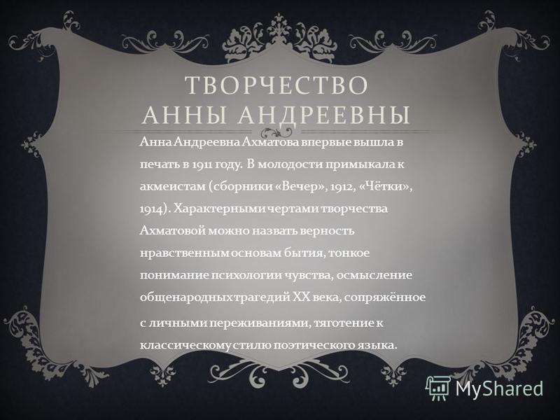 ТВОРЧЕСТВО АННЫ АНДРЕЕВНЫ Анна Андреевна Ахматова впервые вышла в печать в 1911 году. В молодости примыкала к акмеистам ( сборники « Вечер », 1912, « Чётки », 1914). Характерными чертами творчества Ахматовой можно назвать верность нравственным основа