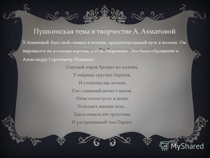 У Ахматовой был свой символ в поэзии, предначертанный путь в поэзии. Он выражался не в статьях и речах, а стихотворениях. Это было обращение к Александру Сергеевичу Пушкину : Смуглый отрок бродил по аллеям, У озёрных грустил берегов, И столетие мы ле