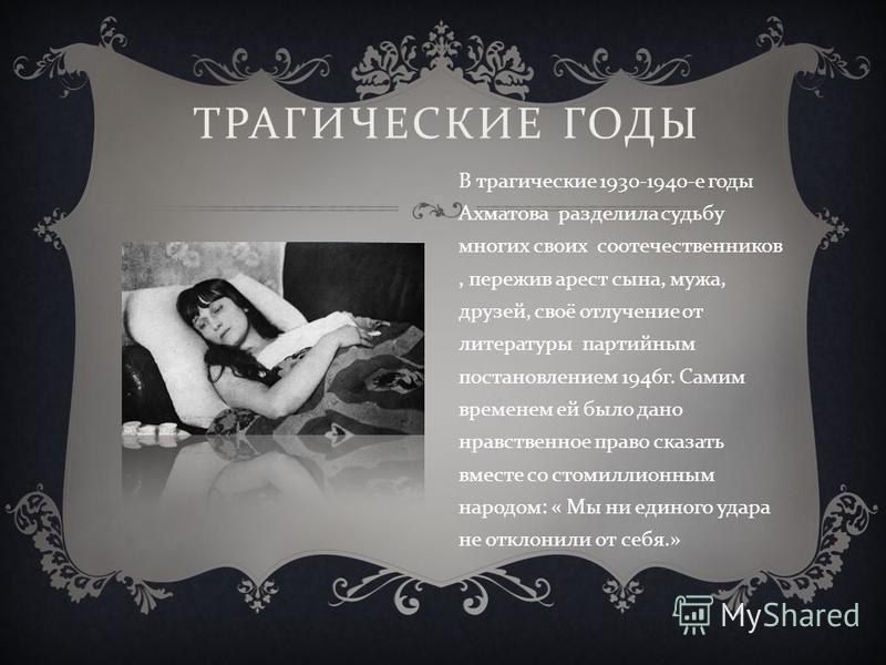 ТРАГИЧЕСКИЕ ГОДЫ В трагические 1930-1940- е годы Ахматова разделила судьбу многих своих соотечественников, пережив арест сына, мужа, друзей, своё отлучение от литературы партийным постановлением 1946 г. Самим временем ей было дано нравственное право