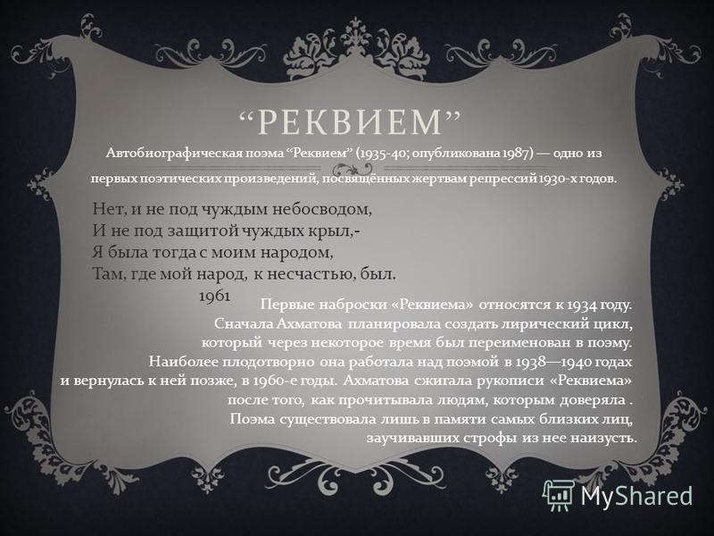 Автобиографическая поэма Реквием (1935-40; опубликована 1987) одно из первых поэтических произведений, посвящённых жертвам репрессий 1930- х годов. РЕКВИЕМ Нет, и не под чуждым небосводом, И не под защитой чуждых крыл,- Я была тогда с моим народом, Т