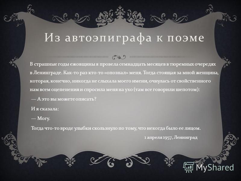 Из авто эпиграфа к поэме В страшные годы ежовщины я провела семнадцать месяцев в тюремных очередях в Ленинграде. Как - то раз кто - то « опознал » меня. Тогда стоящая за мной женщина, которая, конечно, никогда не слыхала моего имени, очнулась от свой