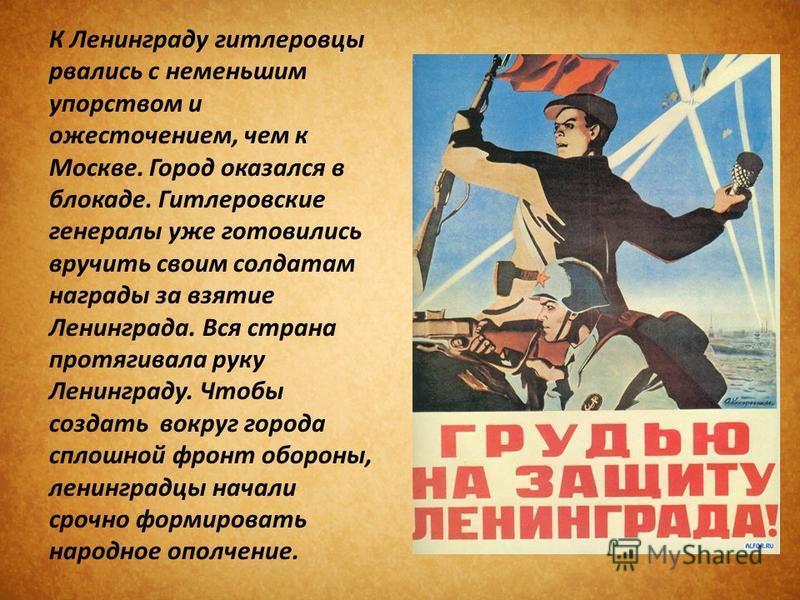 К Ленинграду гитлеровцы рвались с наименьшим упорством и ожесточением, чем к Москве. Город оказался в блокаде. Гитлеровские генералы уже готовились вручить своим солдатам награды за взятие Ленинграда. Вся страна протягивала руку Ленинграду. Чтобы соз