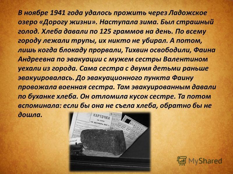 В ноябре 1941 года удалось прожить через Ладожское озеро «Дорогу жизни». Наступала зима. Был страшный голод. Хлеба давали по 125 граммов на день. По всему городу лежали трупы, их никто не убирал. А потом, лишь когда блокаду прорвали, Тихвин освободил