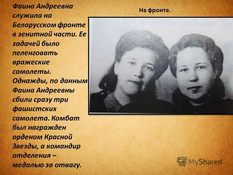 Фаина Андреевна служила на Белорусском фронте в зенитной части. Ее задачей было пеленговать вражеские самолеты. Однажды, по данным Фаина Андреевны сбили сразу три фашистских самолета. Комбат был награжден орденом Красной Звезды, а командир отделения